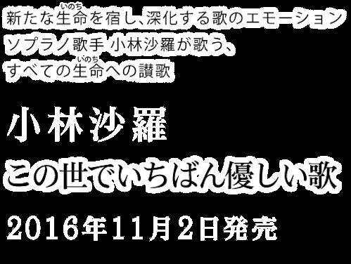 新たな生命(いのち)を宿し、深化する歌のエモーション ソプラノ歌手 小林沙羅が歌う、すべての生命(いのち)への讃歌『この世でいちばん優しい歌』2016年11月2日発売 COCQ-85294 ¥3,000+税